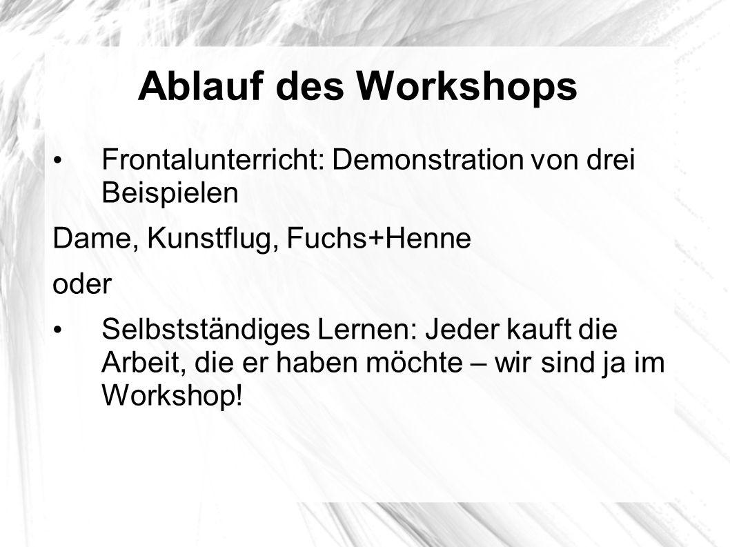 Ablauf des Workshops Frontalunterricht: Demonstration von drei Beispielen Dame, Kunstflug, Fuchs+Henne oder Selbstständiges Lernen: Jeder kauft die Ar