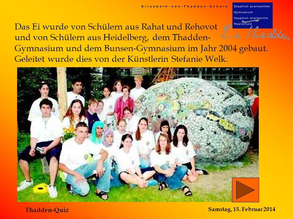 Samstag, 15. Februar 2014 Thadden-Quiz Das Ei wurde von Schülern aus Rahat und Rehovot und von Schülern aus Heidelberg, dem Thadden- Gymnasium und dem