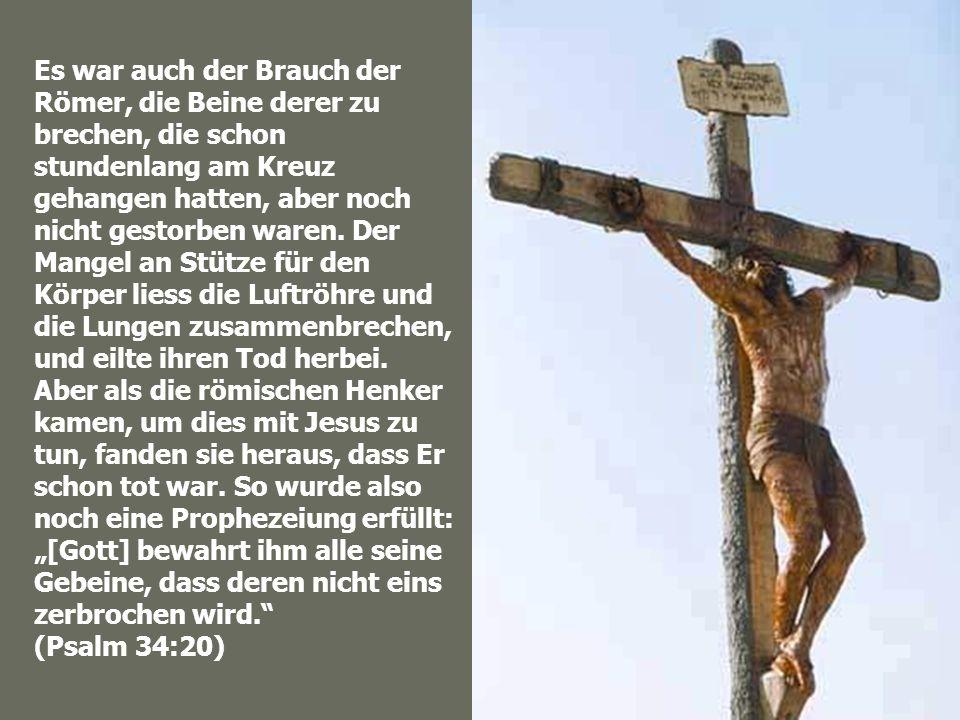 Es war auch der Brauch der Römer, die Beine derer zu brechen, die schon stundenlang am Kreuz gehangen hatten, aber noch nicht gestorben waren. Der Man