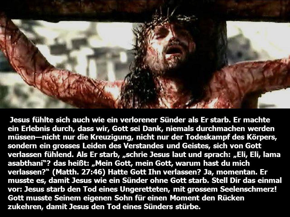 Jesus fühlte sich auch wie ein verlorener Sünder als Er starb. Er machte ein Erlebnis durch, dass wir, Gott sei Dank, niemals durchmachen werden müsse