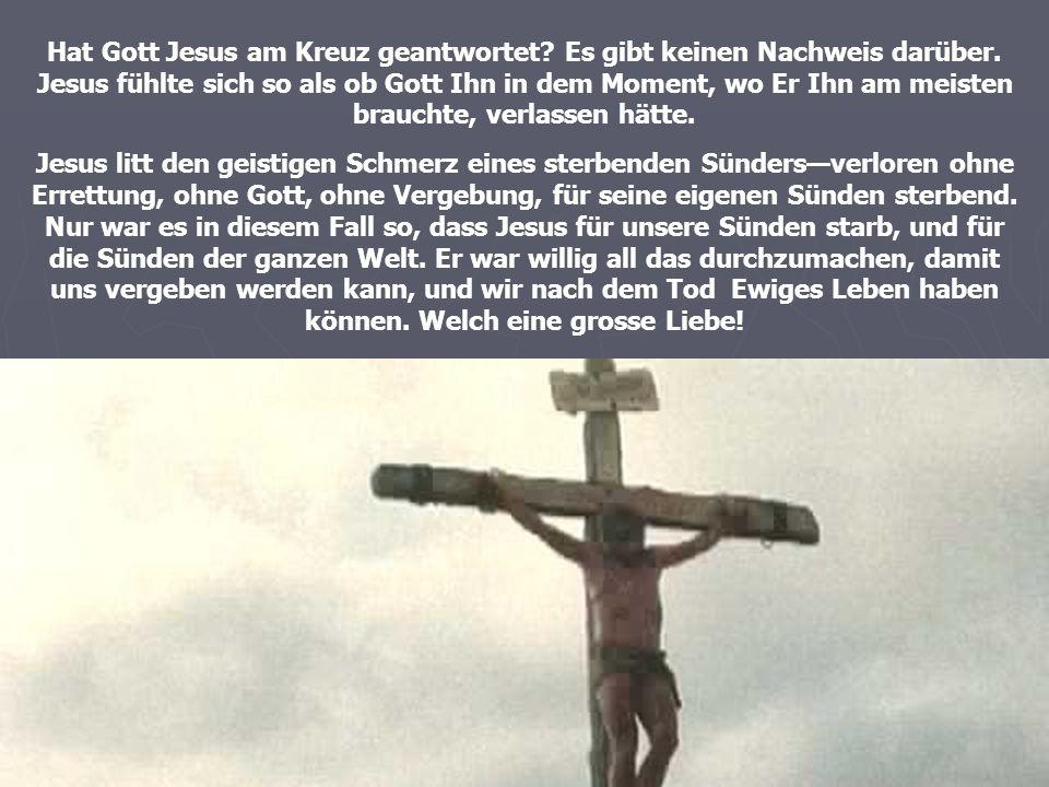 Hat Gott Jesus am Kreuz geantwortet? Es gibt keinen Nachweis darüber. Jesus fühlte sich so als ob Gott Ihn in dem Moment, wo Er Ihn am meisten braucht