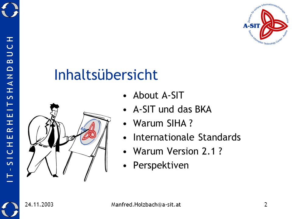 I T – S I C H E R H E I T S H A N D B U C H 24.11.2003Manfred.Holzbach@a-sit.at13 ISO 13335 GMITS Guidelines on the Management of IT-Security Part 1 (1996): Concepts and models for IT Security Part 2 (1997): Managing and planning IT Security Part 3 (1998): Techniques for the management of IT Security Part 4 (2000): Selection of Safeguards Part 5 (2001): Management Guidance on network security