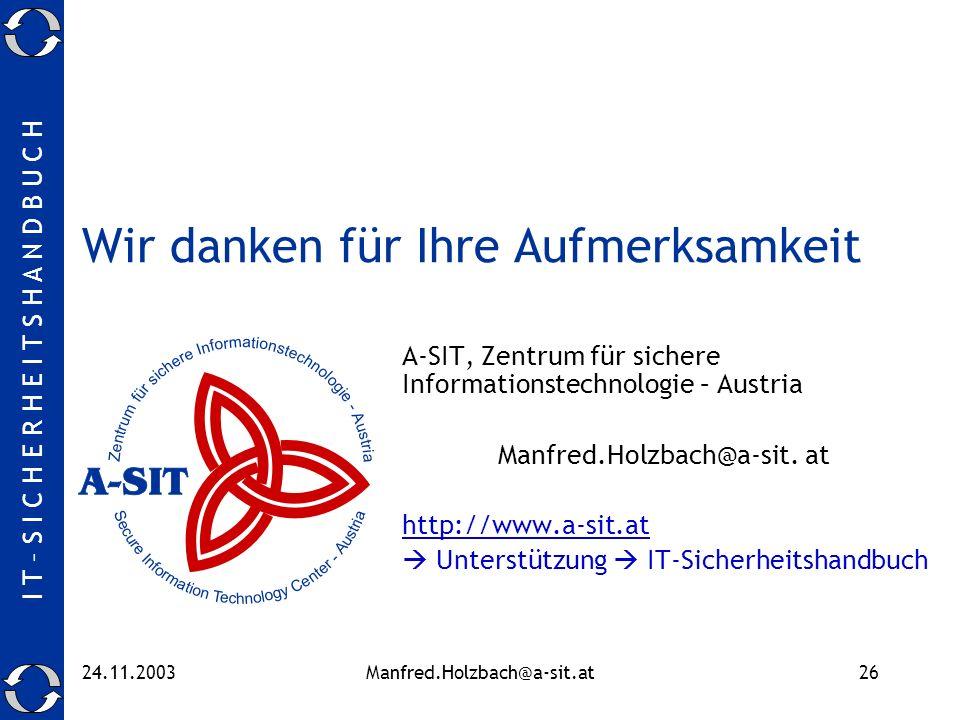 I T – S I C H E R H E I T S H A N D B U C H 24.11.2003Manfred.Holzbach@a-sit.at26 Wir danken für Ihre Aufmerksamkeit A-SIT, Zentrum für sichere Inform