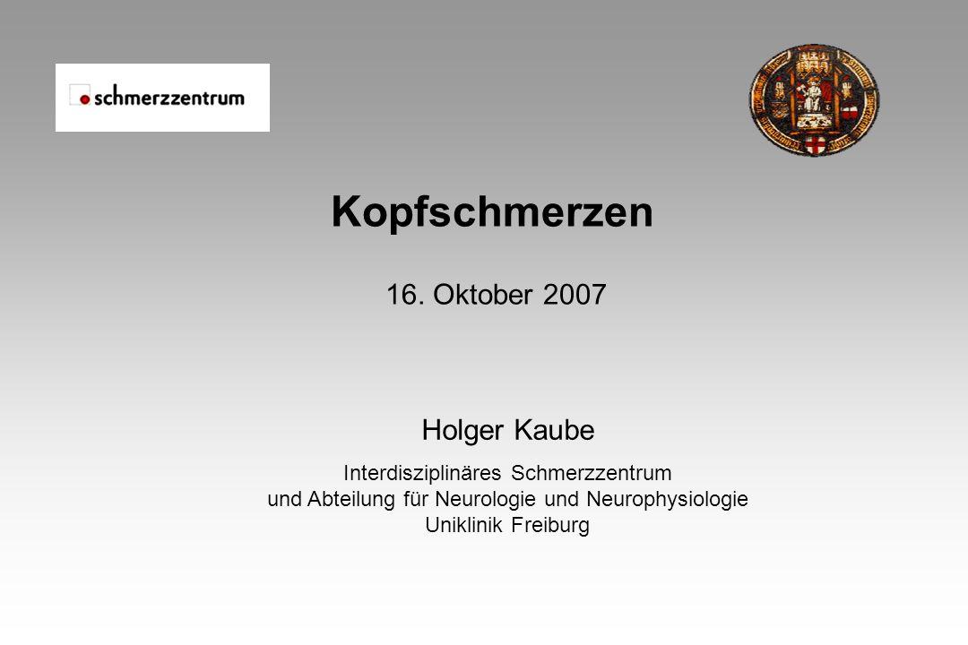 Kopfschmerzen 16. Oktober 2007 Holger Kaube Interdisziplinäres Schmerzzentrum und Abteilung für Neurologie und Neurophysiologie Uniklinik Freiburg