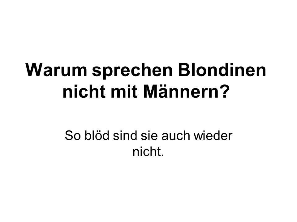 Warum sprechen Blondinen nicht mit Männern? So blöd sind sie auch wieder nicht.