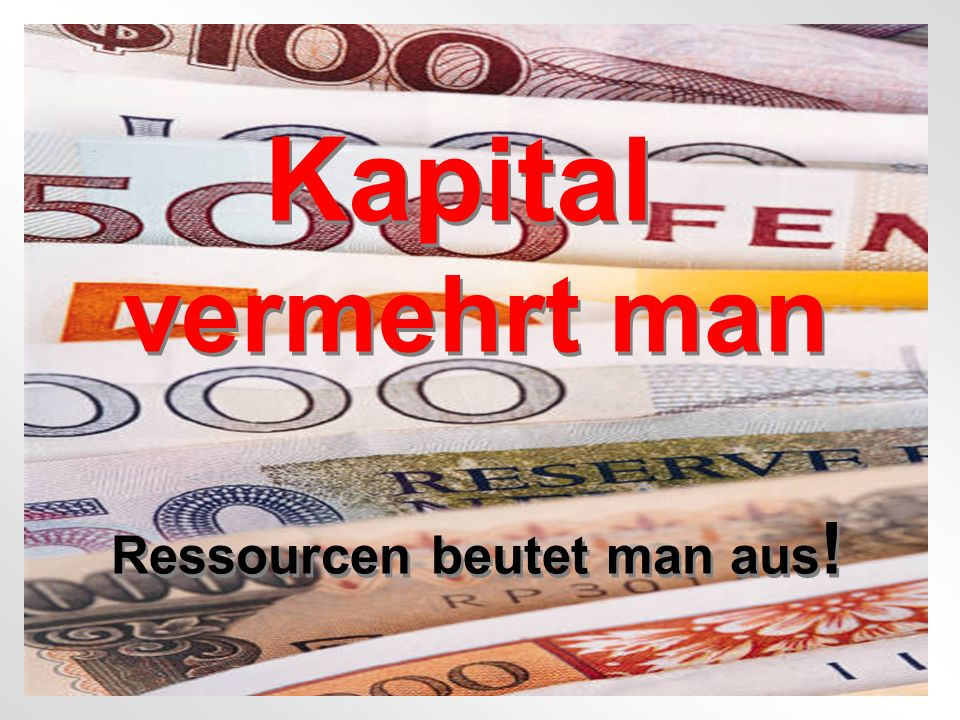 Copyright Karsten Böhme GmbH 2005 Kapital vermehrt man Ressourcen beutet man aus .