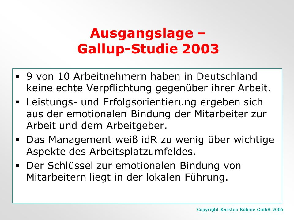Copyright Karsten Böhme GmbH 2005 Ausgangslage – Gallup-Studie 2003 9 von 10 Arbeitnehmern haben in Deutschland keine echte Verpflichtung gegenüber ihrer Arbeit.