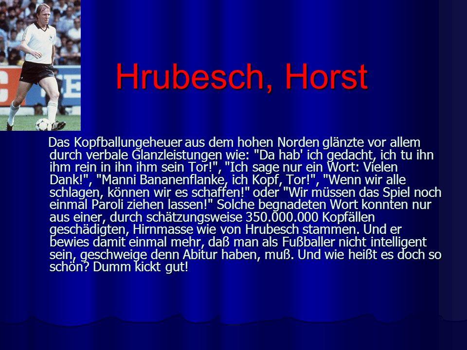 Hrubesch, Horst Das Kopfballungeheuer aus dem hohen Norden glänzte vor allem durch verbale Glanzleistungen wie: