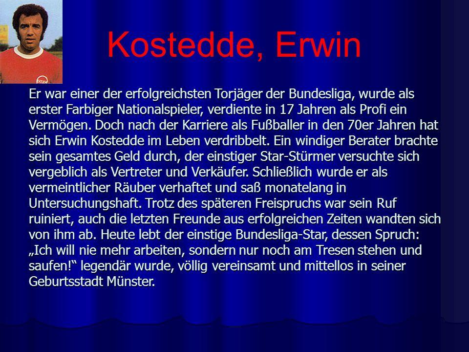 Kostedde, Erwin Er war einer der erfolgreichsten Torjäger der Bundesliga, wurde als erster Farbiger Nationalspieler, verdiente in 17 Jahren als Profi