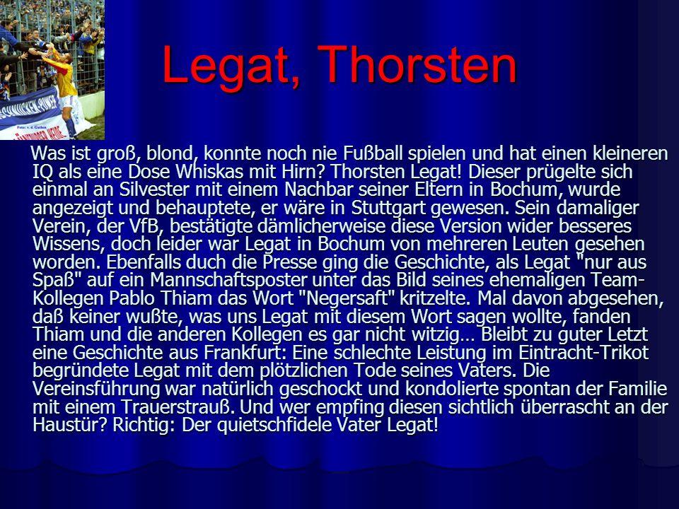 Legat, Thorsten Was ist groß, blond, konnte noch nie Fußball spielen und hat einen kleineren IQ als eine Dose Whiskas mit Hirn? Thorsten Legat! Dieser