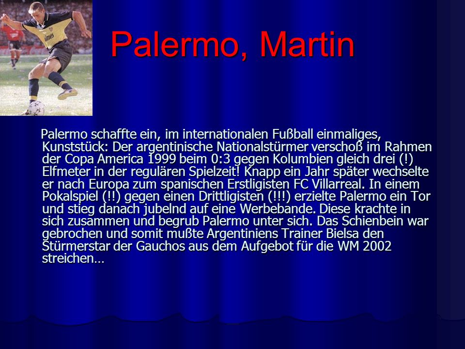Palermo, Martin Palermo schaffte ein, im internationalen Fußball einmaliges, Kunststück: Der argentinische Nationalstürmer verschoß im Rahmen der Copa