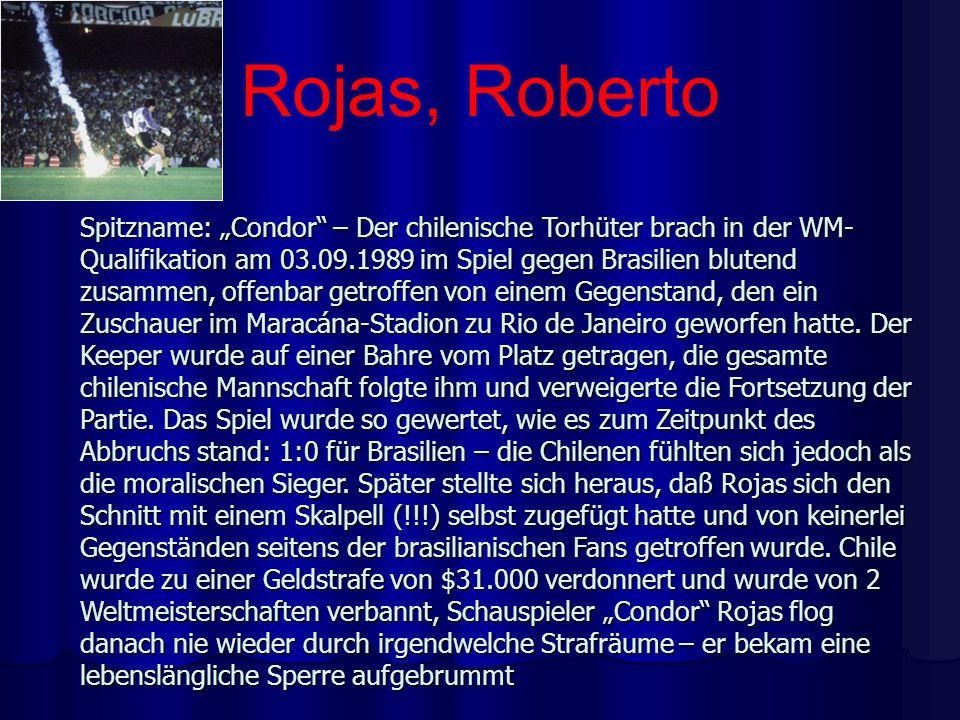 Rojas, Roberto Spitzname: Condor – Der chilenische Torhüter brach in der WM- Qualifikation am 03.09.1989 im Spiel gegen Brasilien blutend zusammen, of