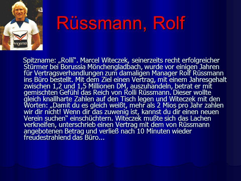 Rüssmann, Rolf Spitzname: Rolli. Marcel Witeczek, seinerzeits recht erfolgreicher Stürmer bei Borussia Mönchengladbach, wurde vor einigen Jahren für V