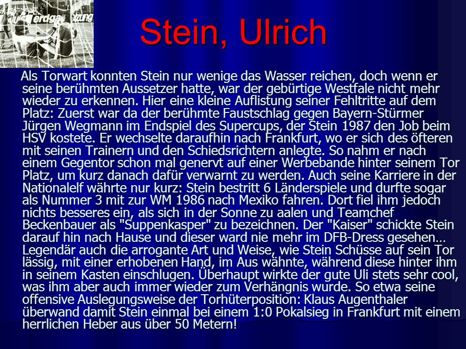 Stein, Ulrich Als Torwart konnten Stein nur wenige das Wasser reichen, doch wenn er seine berühmten Aussetzer hatte, war der gebürtige Westfale nicht