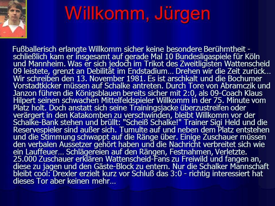 Willkomm, Jürgen Fußballerisch erlangte Willkomm sicher keine besondere Berühmtheit - schließlich kam er insgesamt auf gerade Mal 10 Bundesligaspiele