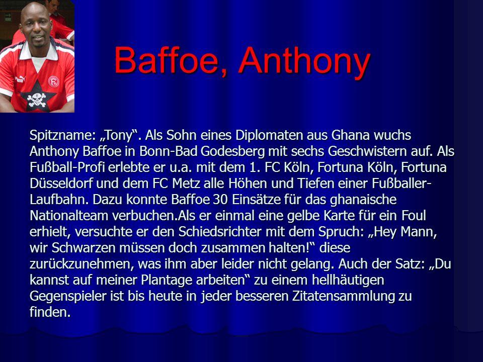 Baffoe, Anthony Spitzname: Tony. Als Sohn eines Diplomaten aus Ghana wuchs Anthony Baffoe in Bonn-Bad Godesberg mit sechs Geschwistern auf. Als Fußbal