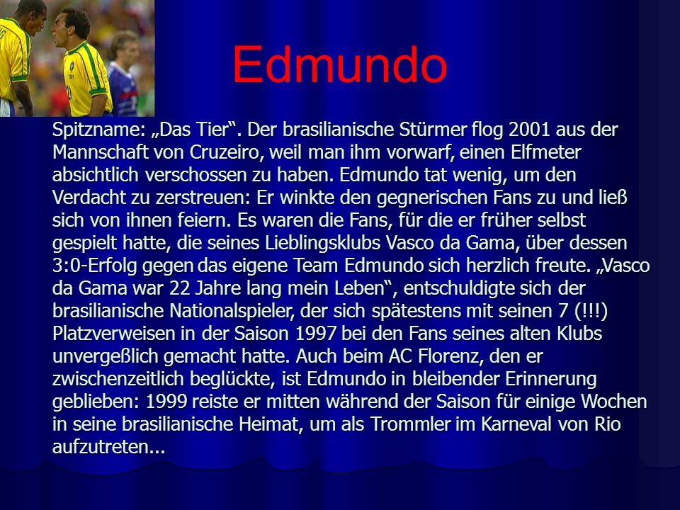 Edmundo Spitzname: Das Tier. Der brasilianische Stürmer flog 2001 aus der Mannschaft von Cruzeiro, weil man ihm vorwarf, einen Elfmeter absichtlich ve