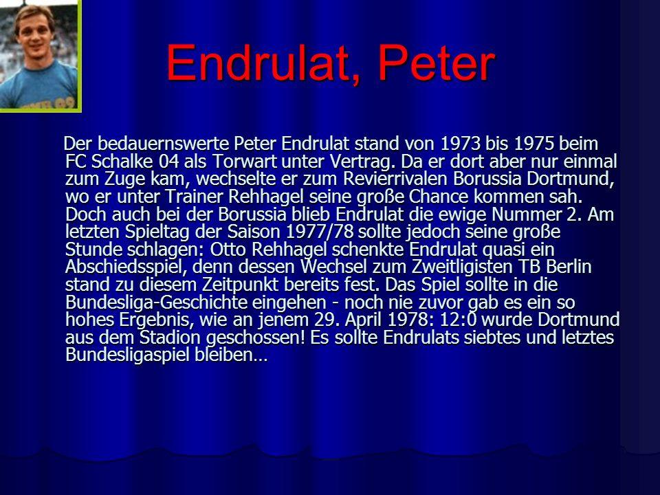 Endrulat, Peter Der bedauernswerte Peter Endrulat stand von 1973 bis 1975 beim FC Schalke 04 als Torwart unter Vertrag. Da er dort aber nur einmal zum