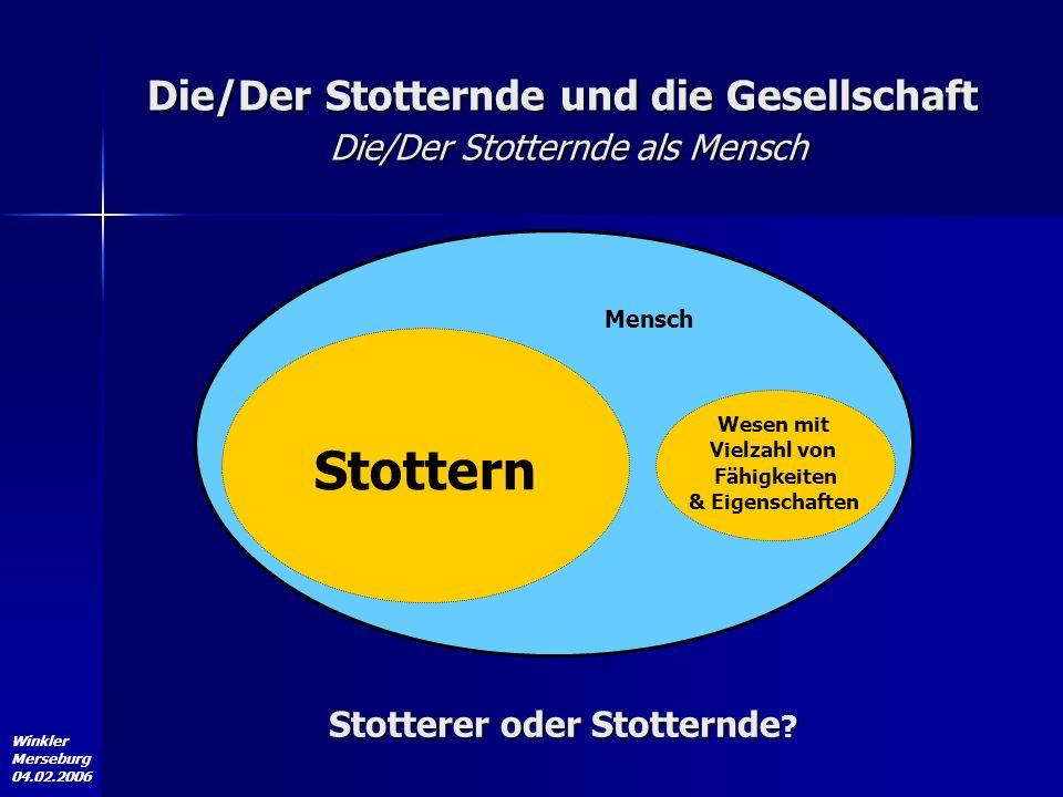 Winkler Merseburg 04.02.2006 Die/Der Stotternde und die Gesellschaft Die/Der Stotternde als Mensch Mensch Stottern Wesen mit Vielzahl von Fähigkeiten