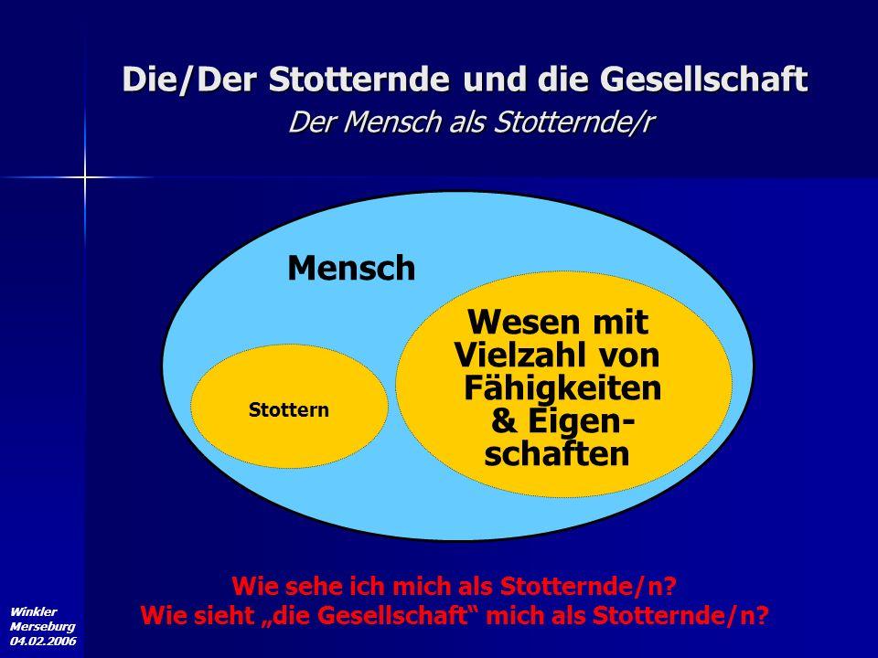 Winkler Merseburg 04.02.2006 Mensch Wesen mit Vielzahl von Fähigkeiten & Eigen- schaften Stottern Wie sehe ich mich als Stotternde/n? Wie sieht die Ge