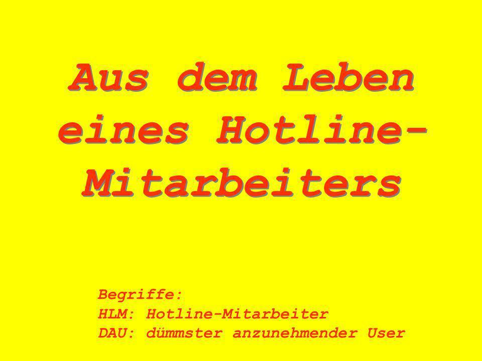 Aus dem Leben eines Hotline- Mitarbeiters Begriffe: HLM:Hotline-Mitarbeiter DAU:dümmster anzunehmender User