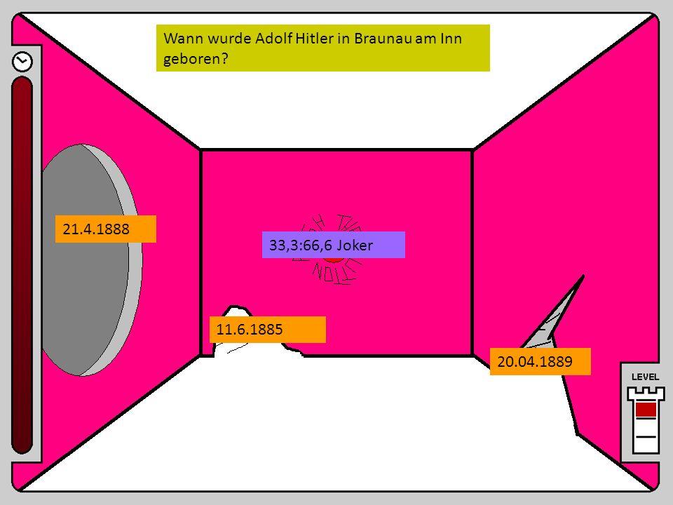 Wann wurde Adolf Hitler in Braunau am Inn geboren? 21.4.1888 11.6.1885 20.04.1889 33,3:66,6 Joker