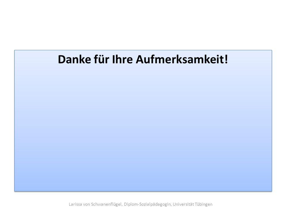 Danke für Ihre Aufmerksamkeit! Larissa von Schwanenflügel, Diplom-Sozialpädagogin, Universität Tübingen