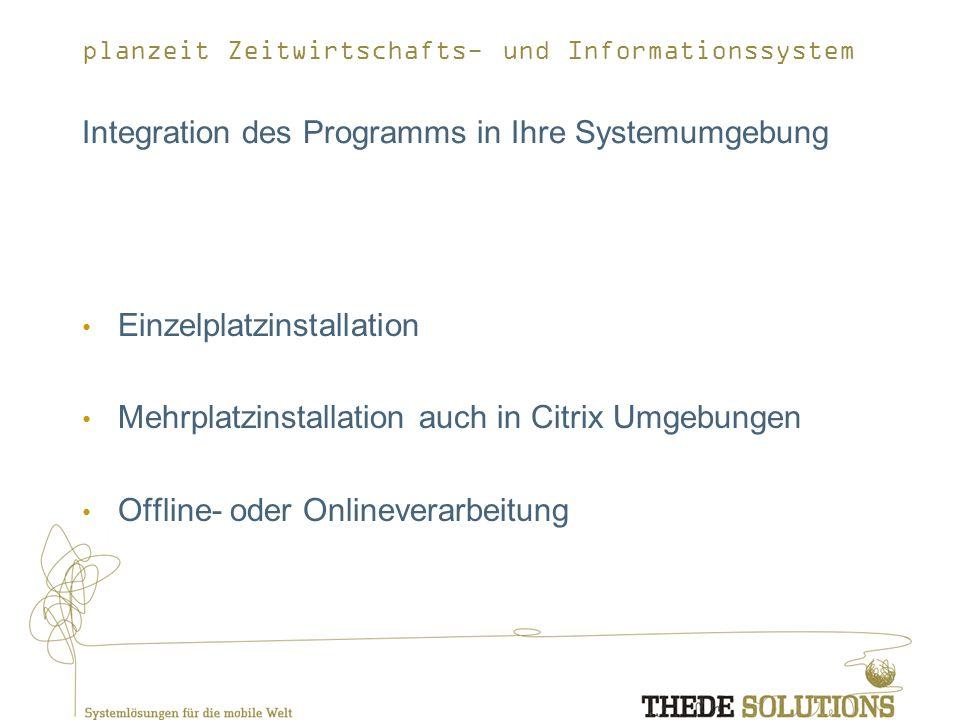 planzeit Zeitwirtschafts- und Informationssystem Integration des Programms in Ihre Systemumgebung Einzelplatzinstallation Mehrplatzinstallation auch in Citrix Umgebungen Offline- oder Onlineverarbeitung