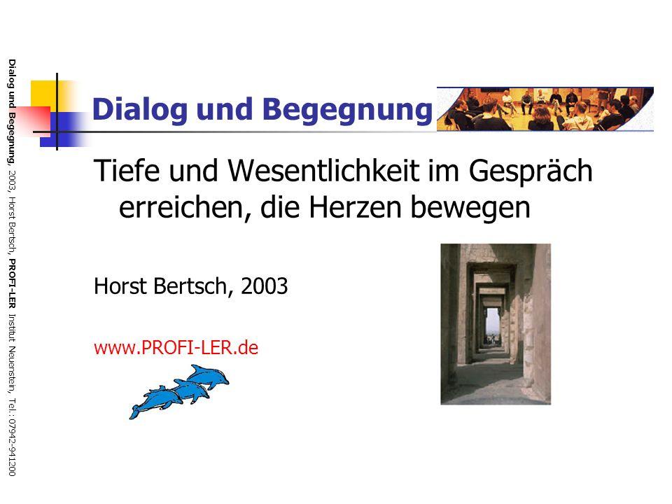 Dialog und Begegnung, 2003, Horst Bertsch, PROFI-LER Institut Neuenstein, Tel.: 07942-941200 Dialog und Begegnung Tiefe und Wesentlichkeit im Gespräch erreichen, die Herzen bewegen Horst Bertsch, 2003 www.PROFI-LER.de