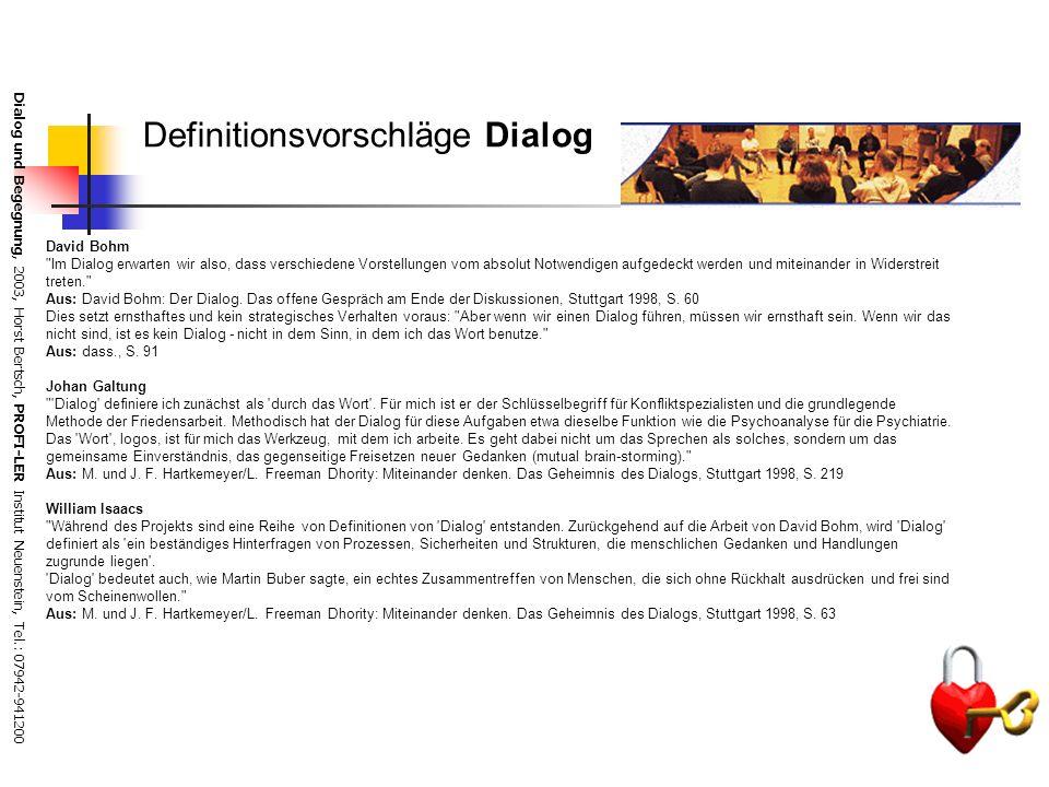 Dialog und Begegnung, 2003, Horst Bertsch, PROFI-LER Institut Neuenstein, Tel.: 07942-941200 Definitionsvorschläge Dialog David Bohm Im Dialog erwarten wir also, dass verschiedene Vorstellungen vom absolut Notwendigen aufgedeckt werden und miteinander in Widerstreit treten. Aus: David Bohm: Der Dialog.
