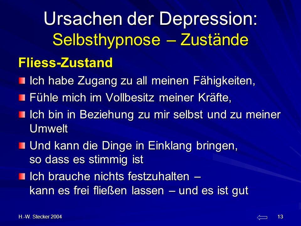 H.-W. Stecker 2004 13 Ursachen der Depression: Selbsthypnose – Zustände Fliess-Zustand Ich habe Zugang zu all meinen Fähigkeiten, Fühle mich im Vollbe