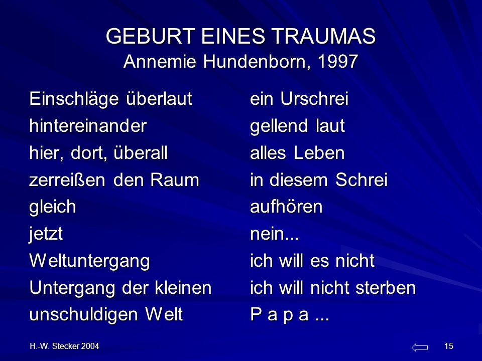 H.-W. Stecker 2004 15 GEBURT EINES TRAUMAS Annemie Hundenborn, 1997 Einschläge überlaut hintereinander hier, dort, überall zerreißen den Raum gleichje