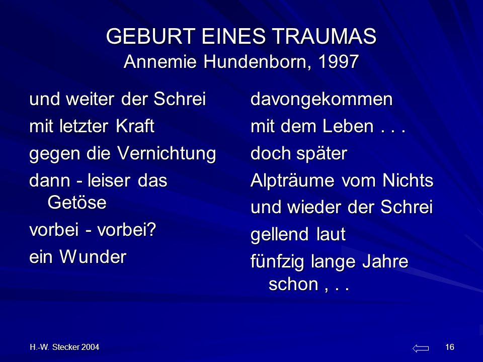 H.-W. Stecker 2004 16 GEBURT EINES TRAUMAS Annemie Hundenborn, 1997 und weiter der Schrei mit letzter Kraft gegen die Vernichtung dann - leiser das Ge