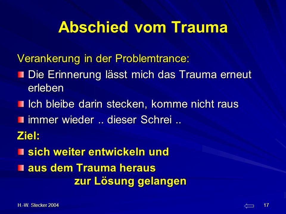 H.-W. Stecker 2004 17 Abschied vom Trauma Verankerung in der Problemtrance: Die Erinnerung lässt mich das Trauma erneut erleben Ich bleibe darin steck