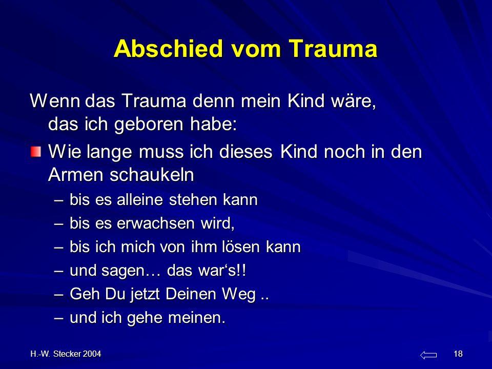 H.-W. Stecker 2004 18 Abschied vom Trauma Wenn das Trauma denn mein Kind wäre, das ich geboren habe: Wie lange muss ich dieses Kind noch in den Armen