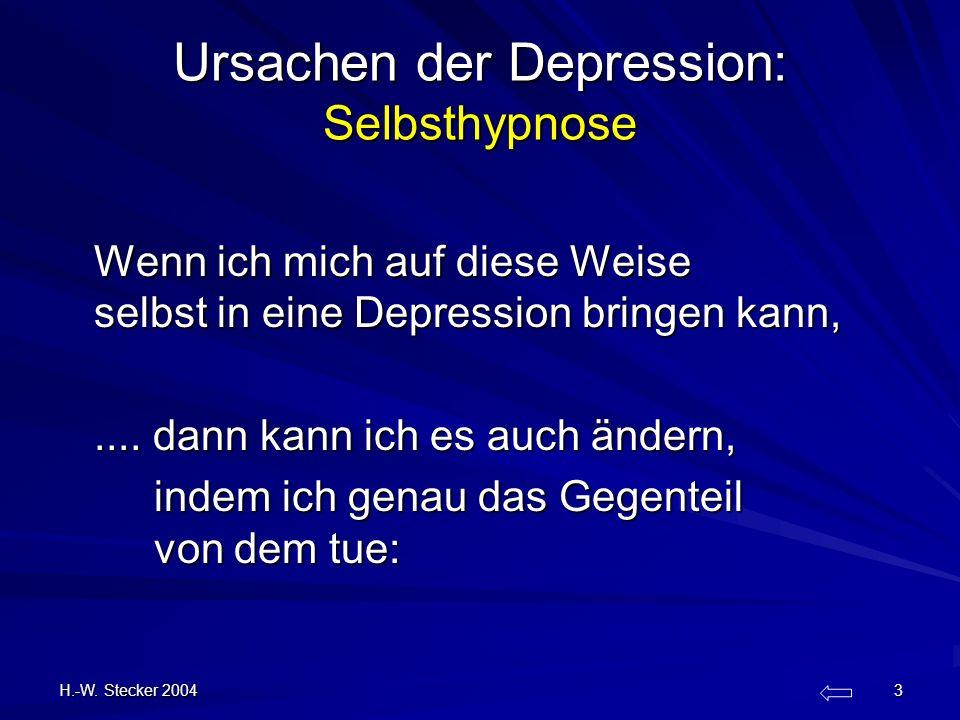 H.-W. Stecker 2004 3 Ursachen der Depression: Selbsthypnose Wenn ich mich auf diese Weise selbst in eine Depression bringen kann,.... dann kann ich es