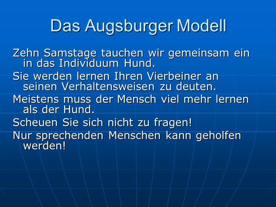 Das Augsburger Modell Zehn Samstage tauchen wir gemeinsam ein in das Individuum Hund. Sie werden lernen Ihren Vierbeiner an seinen Verhaltensweisen zu