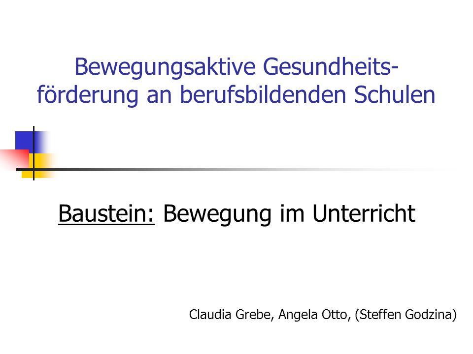 Bewegungsaktive Gesundheits- förderung an berufsbildenden Schulen Baustein: Bewegung im Unterricht Claudia Grebe, Angela Otto, (Steffen Godzina)