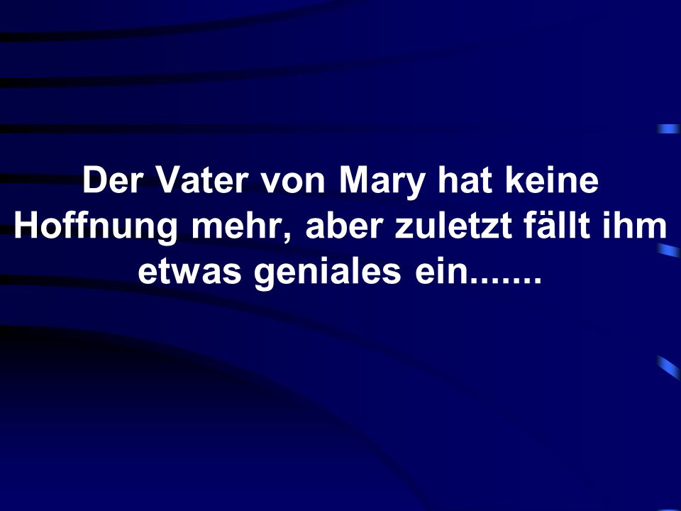 Der Vater von Mary hat keine Hoffnung mehr, aber zuletzt fällt ihm etwas geniales ein.......