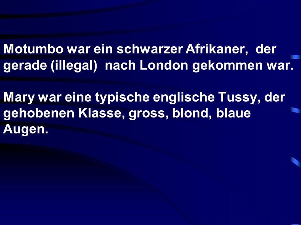 Motumbo war ein schwarzer Afrikaner, der gerade (illegal) nach London gekommen war. Mary war eine typische englische Tussy, der gehobenen Klasse, gros
