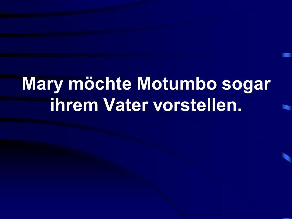 Mary möchte Motumbo sogar ihrem Vater vorstellen.