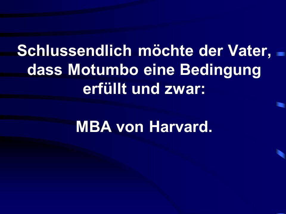 Schlussendlich möchte der Vater, dass Motumbo eine Bedingung erfüllt und zwar: MBA von Harvard.