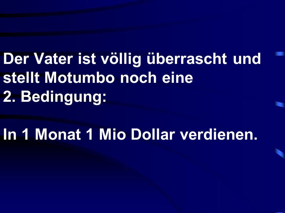 Der Vater ist völlig überrascht und stellt Motumbo noch eine 2. Bedingung: In 1 Monat 1 Mio Dollar verdienen.