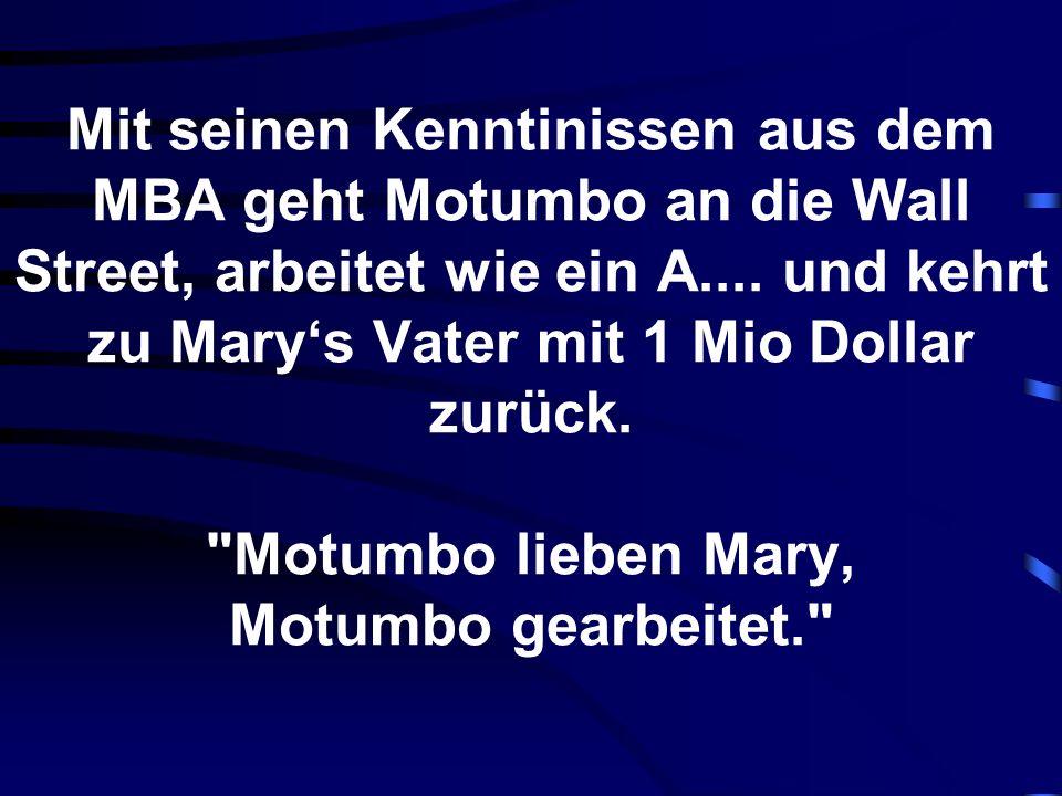 Mit seinen Kenntinissen aus dem MBA geht Motumbo an die Wall Street, arbeitet wie ein A.... und kehrt zu Marys Vater mit 1 Mio Dollar zurück.