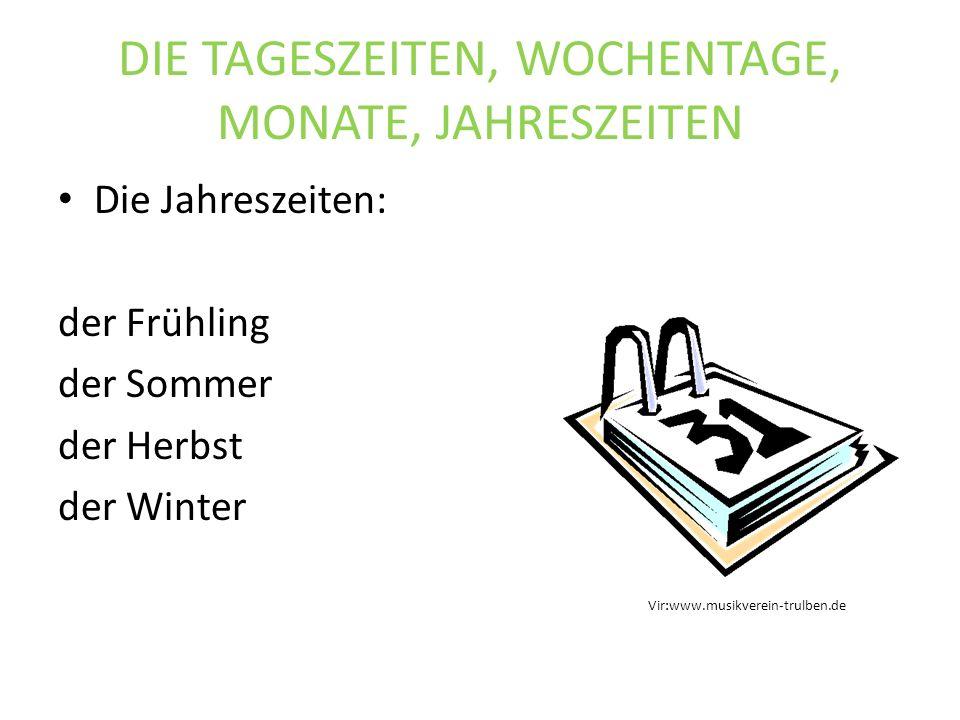 DIE TAGESZEITEN, WOCHENTAGE, MONATE, JAHRESZEITEN Die Jahreszeiten: der Frühling der Sommer der Herbst der Winter Vir:www.musikverein-trulben.de
