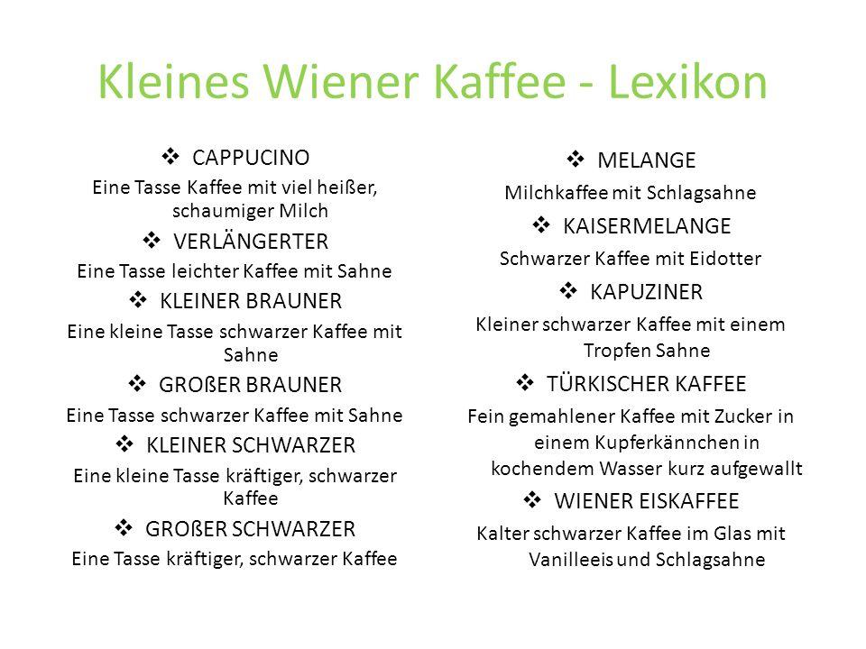 Kleines Wiener Kaffee - Lexikon CAPPUCINO Eine Tasse Kaffee mit viel heißer, schaumiger Milch VERLÄNGERTER Eine Tasse leichter Kaffee mit Sahne KLEINER BRAUNER Eine kleine Tasse schwarzer Kaffee mit Sahne GROßER BRAUNER Eine Tasse schwarzer Kaffee mit Sahne KLEINER SCHWARZER Eine kleine Tasse kräftiger, schwarzer Kaffee GROßER SCHWARZER Eine Tasse kräftiger, schwarzer Kaffee MELANGE Milchkaffee mit Schlagsahne KAISERMELANGE Schwarzer Kaffee mit Eidotter KAPUZINER Kleiner schwarzer Kaffee mit einem Tropfen Sahne TÜRKISCHER KAFFEE Fein gemahlener Kaffee mit Zucker in einem Kupferkännchen in kochendem Wasser kurz aufgewallt WIENER EISKAFFEE Kalter schwarzer Kaffee im Glas mit Vanilleeis und Schlagsahne
