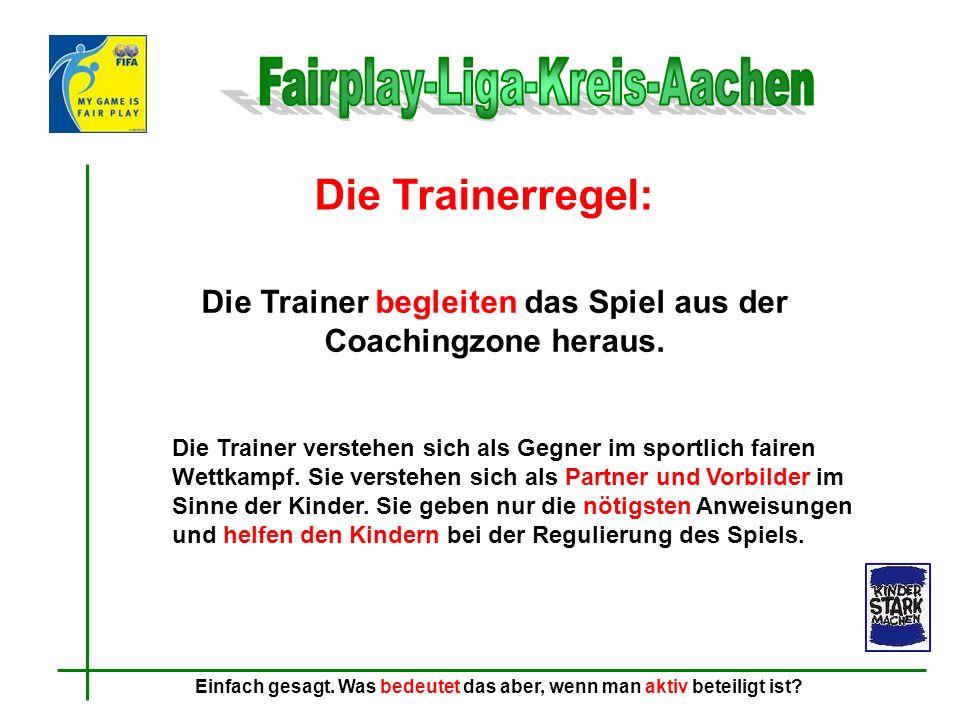 Die Trainerregel: Die Trainer begleiten das Spiel aus der Coachingzone heraus. Die Trainer verstehen sich als Gegner im sportlich fairen Wettkampf. Si