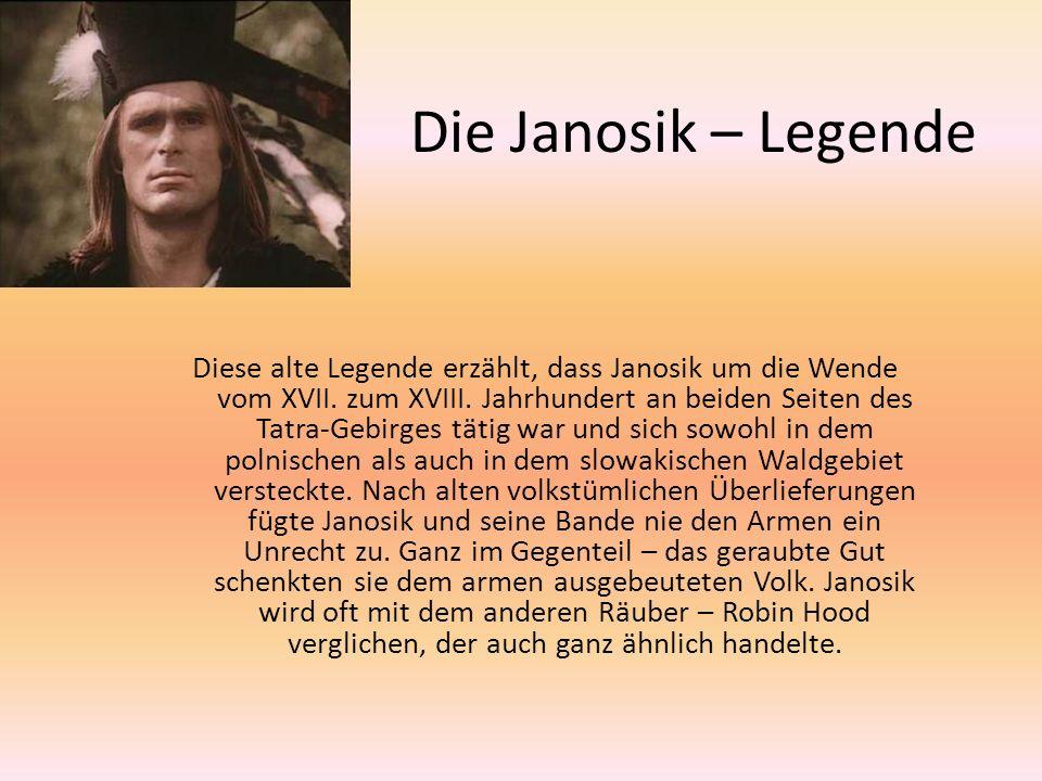 Die Janosik – Legende Diese alte Legende erzählt, dass Janosik um die Wende vom XVII. zum XVIII. Jahrhundert an beiden Seiten des Tatra-Gebirges tätig