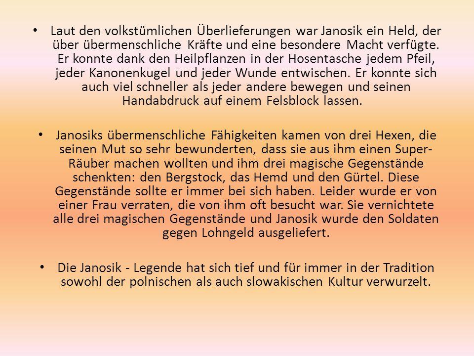 Laut den volkstümlichen Überlieferungen war Janosik ein Held, der über übermenschliche Kräfte und eine besondere Macht verfügte. Er konnte dank den He