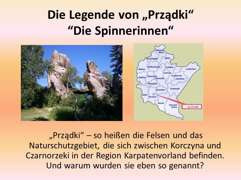 Die Legende von Prządki Die Spinnerinnen Prządki – so heißen die Felsen und das Naturschutzgebiet, die sich zwischen Korczyna und Czarnorzeki in der R
